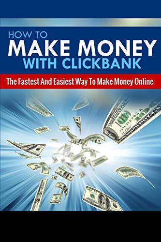 How To Make Money With Clickbank: The Fastest & Easiest Way To Make Money Online (Clickbank Affiliate Marketing, How To Make Money Online) (Volume 1)