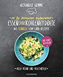 In 20 Minuten zubereitet: Essen ohne Kohlenhydrate: 60 schnelle Low-Carb-Rezepte - Auch vegan und vegetarisch - Der Food-Bestseller