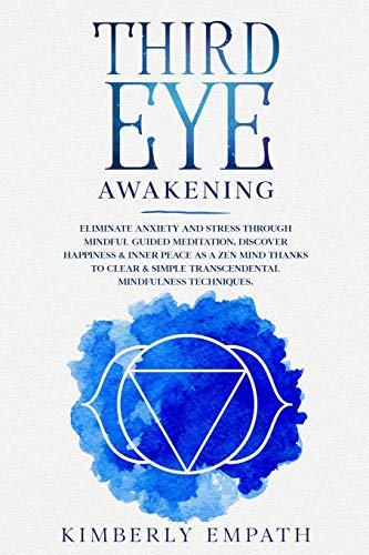 Third Eye Awakening: Eliminate Anxiety and Stress through Mindful Guided Meditation. Discover Happiness & Inner Peace as a Zen Mind Thanks to ... Simple Transcendental Mindfulness Techniques