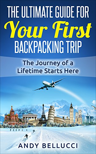 Backpacking: The Ultimate Guide For Your First Backpacking Trip: The Journey of a Lifetime Starts Here