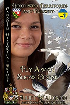 Fly Away Snow Goose ~ Nits'it'ah Golika Xah: Northwest Territories and Nunavut (Canadian Historical Brides Book 8) by [Juliet Waldron, John Wisdomkeeper]