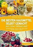 Die besten Hausmittel selbst gemacht aus dem Thermomix®: Kräutermedizin, Wickel und Heilsalben...