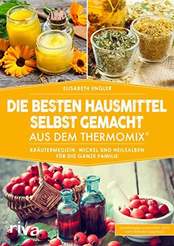 Die besten Hausmittel selbst gemacht aus dem Thermomix®: Kräutermedizin, Wickel und Heilsalben für die ganze Familie