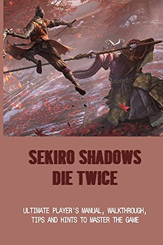 Sekiro Shadows Die Twice: Ultimate Player's Manual, Walkthrough, Tips And Hints To Master The Game: Sekiro Shadows Die Twice Walkthrough