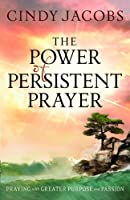 The Power of Persistent Prayer: Praying With Greater Purpose and Passion by Cindy Jacobs(2010-09-01)