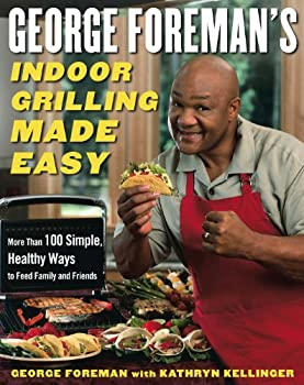 George Foreman s Indoor Grilling Made Easy  More Than 100 Simple Healthy Ways to Feed Family and Friends