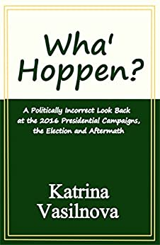 Wha' Hoppen?: A Politically Incorrect Look Back at the 2016 Presidential Campaigns, the Election and Aftermath by [Katrina Vasilnova]
