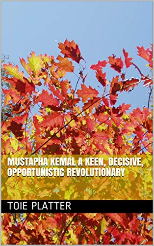 Mustapha Kemal a keen, decisive, opportunistic revolutionary (English