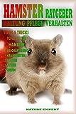 HAMSTER RATGEBER: Hamster Ratgeber zur Haltung und Pflege von Hamster. Das Hamster Buch Beschreibt die richtige Auswahl, pflege, Futter und Haltung ihres Haustieres.