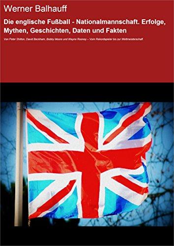 Die englische Fußball - Nationalmannschaft. Erfolge, Mythen, Geschichten, Daten und Fakten: Von Peter Shilton, David Beckham, Bobby Moore und Wayne Rooney ... Vom Rekordspieler bis zur Weltmeisterschaft