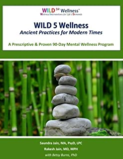 WILD 5 Wellness Ancient Practices for Modern Times: A Prescriptive & Proven 90-Day Mental Wellness Program
