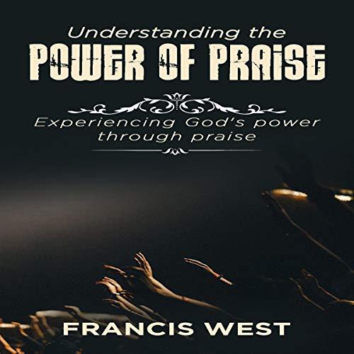 Understanding the Power of Praise: Experiencing God's Power Through Praise audiobook cover art