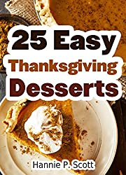 Image: 25 Easy Thanksgiving Dessert Recipes: Delicious Thanksgiving Dessert Recipe Cookbook (Simple and Easy Thanksgiving Recipes), by Hannie P. Scott (Author). Publisher: Simple and Easy Cooking Recipes (October 15, 2014)