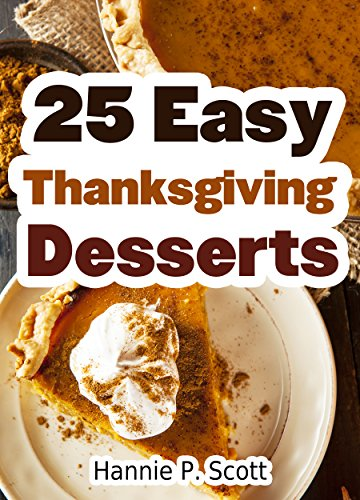 25 Easy Thanksgiving Dessert Recipes: Delicious Thanksgiving Dessert Recipe Cookbook (Simple and Easy Thanksgiving Recipes) by [Hannie P. Scott]