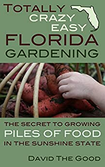 Totally Crazy Easy Florida Gardening: The Secret to Growing Piles of Food in the Sunshine State by [David The Good]