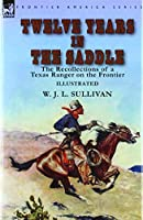 Twelve Years in the Saddle: the Recollections of a Texas Ranger on the Frontier
