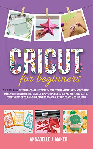 Cricut for Beginners: All-in-One Book: Design Space + Project Ideas + Accessories + Materials + How to Make Money With a Cricut Machine. Simple Step-by-Step ... Examples Included (English Edition)