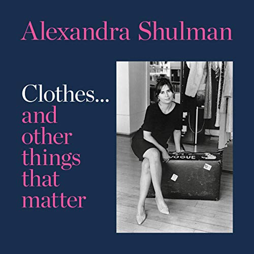 Clothes...and Other Things That Matter: A Beguiling and Revealing Memoir from the Ex-Editor of British Vogue