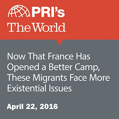 Now That France Has Opened a Better Camp, These Migrants Face More Existential Issues audiobook cover art
