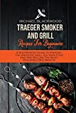Traeger Smoker And Grill Recipes For Beginners: A Step-By-Step Guide To Prepare The Greatest Grill You Have Ever Had And Become The Most Renowned Bbq Master
