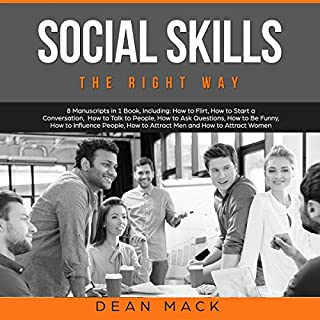 Social Skills - The Right Way      8 Manuscripts in 1 Book, Including - How to Flirt, How to Start a Conversation, How to Talk to People, How to Ask ... Men and How to Attract Women, Volume 20              By:                                                                                                                                 Dean Mack                               Narrated by:                                                                                                                                 Lee Goettl                      Length: 8 hrs and 28 mins     43 ratings     Overall 5.0
