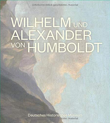 Wilhelm und Alexander von Humboldt. Offizieller Begleitband zur großen Humboldt-Ausstellung im DHM in Berlin.