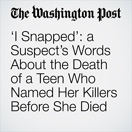 'I Snapped': a Suspect's Words About the Death of a Teen Who Named Her Killers Before She Died copertina