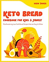 Keto Bread Cookbook for Kids & Family: Mouthwatering Low Carb Bread Recipes that are Easy to Follow