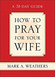 How to Pray for Your Wife: A 31-Day Guide: Mark A. Weathers