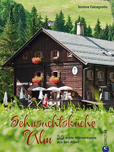 Sehnsuchtsküche Alm: 55 echte Hüttenrezepte aus den Alpen. Regional, saisonal, ursprünglich. Rezepte aus den Bergen zum Nachkochen und Genießen.