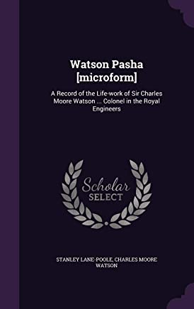 Watson Pasha [microform]: A Record of the Life-work of Sir Charles Moore Watson ... Colonel in the Royal Engineers