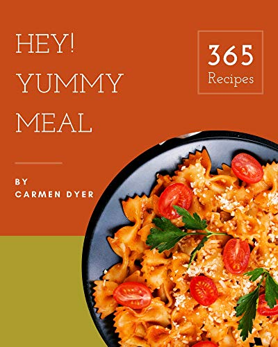 Hey! 365 Yummy Meal Recipes: Greatest Yummy Meal Cookbook of All Time (English Edition)