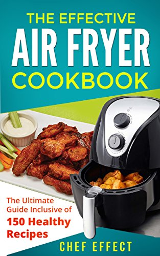 The Effective Air Fryer Cookbook: The Ultimate Guide Inclusive of 150 Healthy Recipes (English Edition)