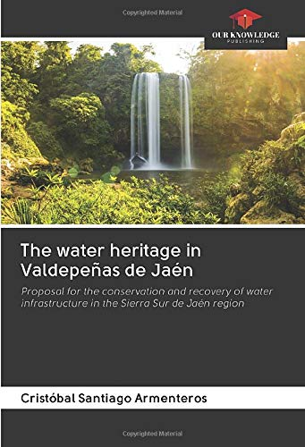 The water heritage in Valdepeñas de Jaén: Proposal for the conservation and recovery of water infrastructure in the Sierra Sur de Jaén region
