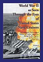 World War II As Seen Through The Eyes of United States Navy Cruisers Volume 1