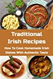 Traditional Irish Recipes: How To Cook Homemade Irish Dishes With Authentic Taste: Irish Cooking