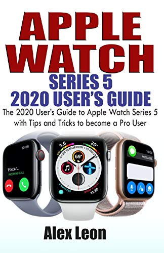 APPLE  WATCH SERIES 5  2020 USER'S GUIDE: The 2020 User's Guide to Apple Watch Series 5 with Tips and Tricks to become a Pro User