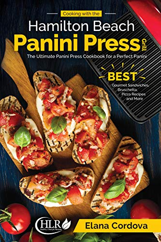 Cooking with the Hamilton Beach Panini Press Grill: The Ultimate Panini Press Cookbook for a Perfect Panini: BEST Gourmet Sandwiches, Bruschetta, Pizza ... (Best Panini Series 1) (English Edition)