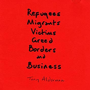 Refugees, Migrants, Victims, Greed, Borders, and Business