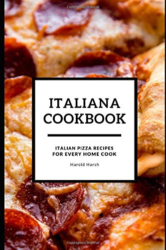 ITALIANA COOKBOOK: ITALIAN PIZZA RECIPE FOR EVERY HOME COOK