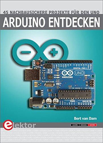 Arduino entdecken: 45 nachbausichere Projekte für den Uno: 45 nachbausichere Projekten für den Uno