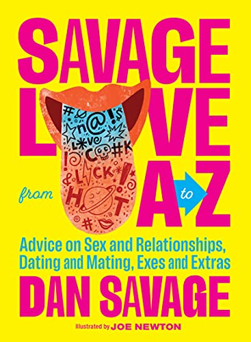Savage Love from A to Z: Advice on Sex and Relationships, Dating and Mating, Exes and Extras