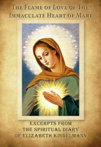 The Flame of Love of the Immaculate Heart of Mary - Excerpts from the Spiritual Diary of Elizabeth Kindelmann