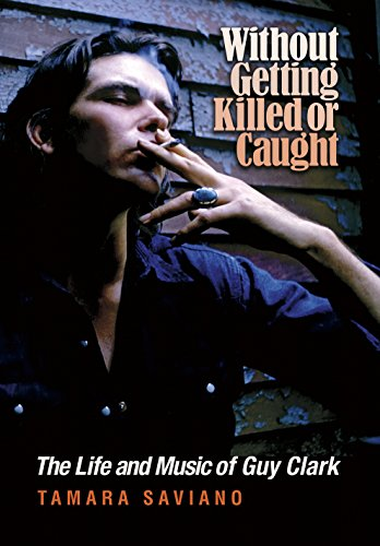 Without Getting Killed or Caught: The Life and Music of Guy Clark (John and Robin Dickson Series in Texas Music, sponsored by the Center for Texas Music History, Texas State University)