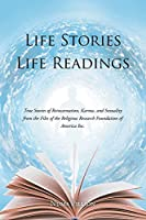 Life Stories Life Readings: True Stories of Reincarnation, Karma, and Sexuality from the Files of the Religious Research Foundation of American Inc.