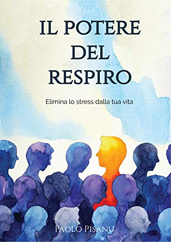 IL POTERE DEL RESPIRO: Elimina lo stress dalla tua vita (Italian Edition)