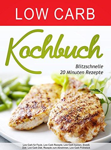 Low Carb Kochbuch: Blitzschnelle 20 Minuten Rezepte (Low Carb für Faule, Low Carb Rezepte, Low Carb backen, Eiweiß Diät, Low Carb Diät, Rezepte zum Abnehmen, Low Carb Frühstück)