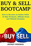 Buy and Sell Bootcamp: How to Become an Online Seller of eBay Products, Affiliate Items and Website...