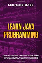 Learn Java Programming: A Definitive Crash Course For Beginners to Learn Java Fast. Secrets, Tips and Tricks to Programming with Java Code and The Fundamentals to Creating Your First Program