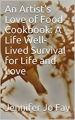 An Artist's Love of Food Cookbook: A Life Well-Lived Survival for Life and Love (English Edition)